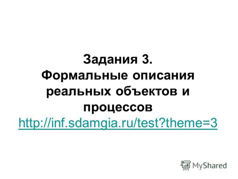 Задания 3. Формальные описания реальных объектов и процессов http://inf.sdamgia.ru/test?theme=3 http://inf.sdamgia.ru/test?theme=3