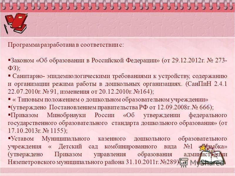Программа разработана в соответствии с: Законом «Об образовании в Российской Федерации» (от 29.12.2012 г. 273- ФЗ); Санитарно- эпидемиологическими требованиями к устройству, содержанию и организации режима работы в дошкольных организациях. (Сан ПиН 2