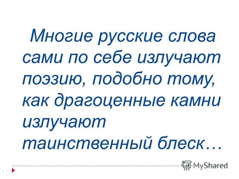 Многие русские слова сами по себе излучают поэзию, подобно тому, как драгоценные камни излучают таинственный блеск…