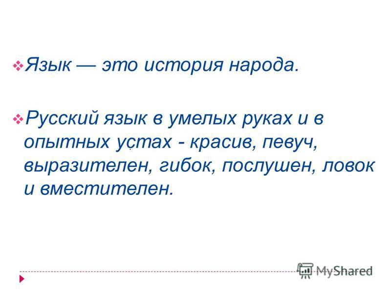 Язык это история народа. Русский язык в умелых руках и в опытных устах - красив, певуч, выразителен, гибок, послушен, ловок и вместителен..
