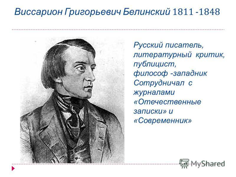 Виссарион Григорьевич Белинский 1811 -1848 Русский писатель, литературный критик, публицист, философ -западник Сотрудничал с журналами «Отечественные записки» и «Современник»
