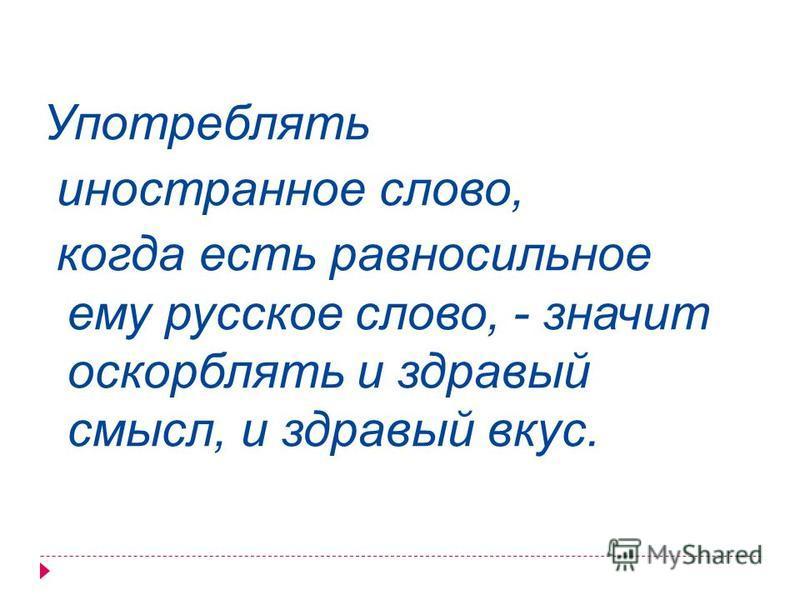Употреблять иностранное слово, когда есть равносильное ему русское слово, - значит оскорблять и здравый смысл, и здравый вкус.
