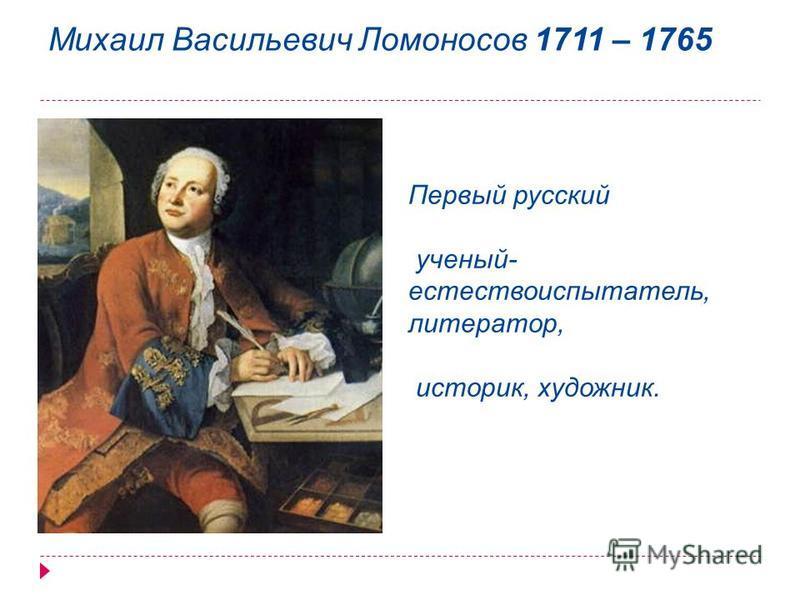 Михаил Васильевич Ломоносов 1711 – 1765 Первый русский ученый- естествоиспытатель, литератор, историк, художник.