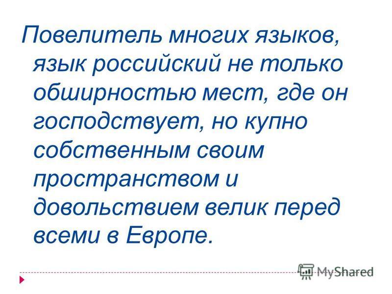Повелитель многих языков, язык российский не только обширностью мест, где он господствует, но купно собственным своим пространством и довольствием велик перед всеми в Европе.