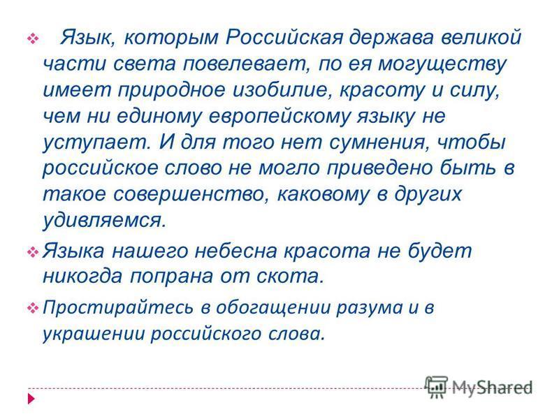Язык, которым Российская держава великой части света повелевает, по ея могуществу имеет природное изобилие, красоту и силу, чем ни единому европейскому языку не уступает. И для того нет сомнения, чтобы российское слово не могло приведено быть в такое