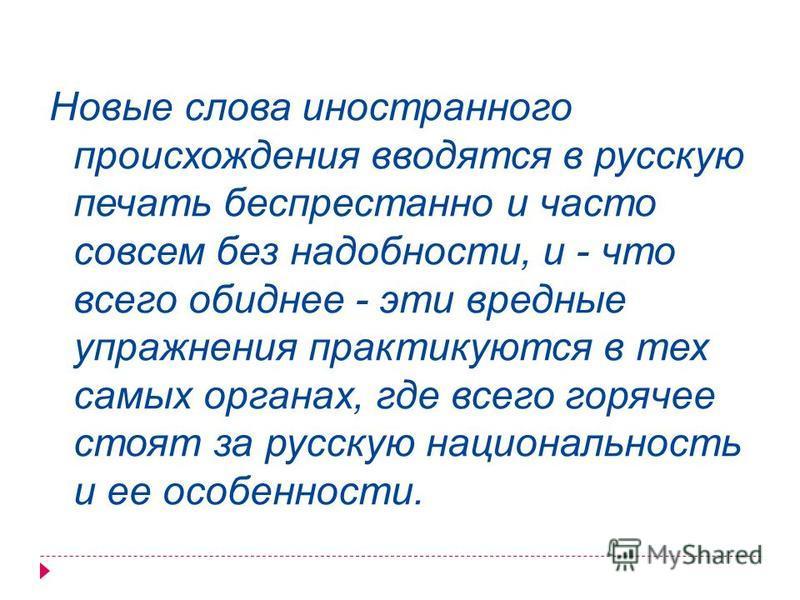 Новые слова иностранного происхождения вводятся в русскую печать беспрестанно и часто совсем без надобности, и - что всего обиднее - эти вредные упражнения практикуются в тех самых органах, где всего горячее стоят за русскую национальность и ее особе