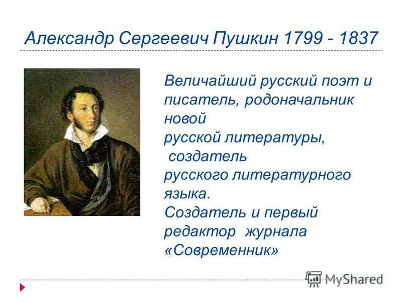 Александр Сергеевич Пушкин 1799 - 1837 Величайший русский поэт и писатель, родоначальник новой русской литературы, создатель русского литературного языка. Создатель и первый редактор журнала «Современник»