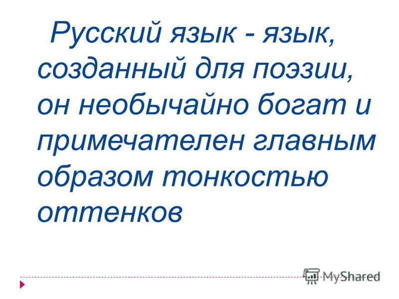 Русский язык - язык, созданный для поэзии, он необычайно богат и примечателен главным образом тонкостью оттенков