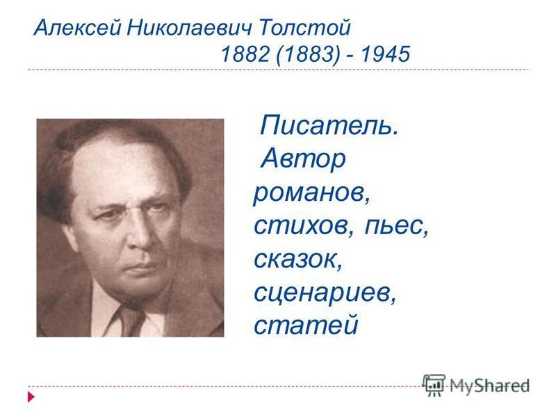 Алексей Николаевич Толстой 1882 (1883) - 1945 Писатель. Автор романов, стихов, пьес, сказок, сценариев, статей