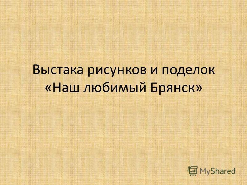 Выстака рисунков и поделок «Наш любимый Брянск»