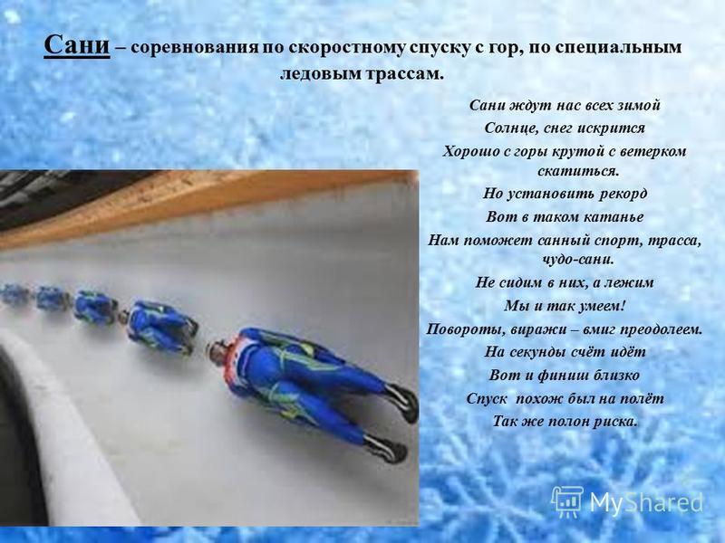 Сани – соревнования по скоростному спуску с гор, по специальным ледовым трассам. Сани ждут нас всех зимой Солнце, снег искрится Хорошо с горы крутой с ветерком скатиться. Но установить рекорд Вот в таком катанье Нам поможет санный спорт, трасса, чудо