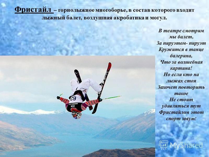 Фристайл – горнолыжное многоборье, в состав которого входит лыжный балет, воздушная акробатика и могул. В театре смотрим мы балет, За пируэтом- пируэт Кружится в танце балерина, Что за волшебная картина! Но если кто на лыжах стоя Захочет повторить та