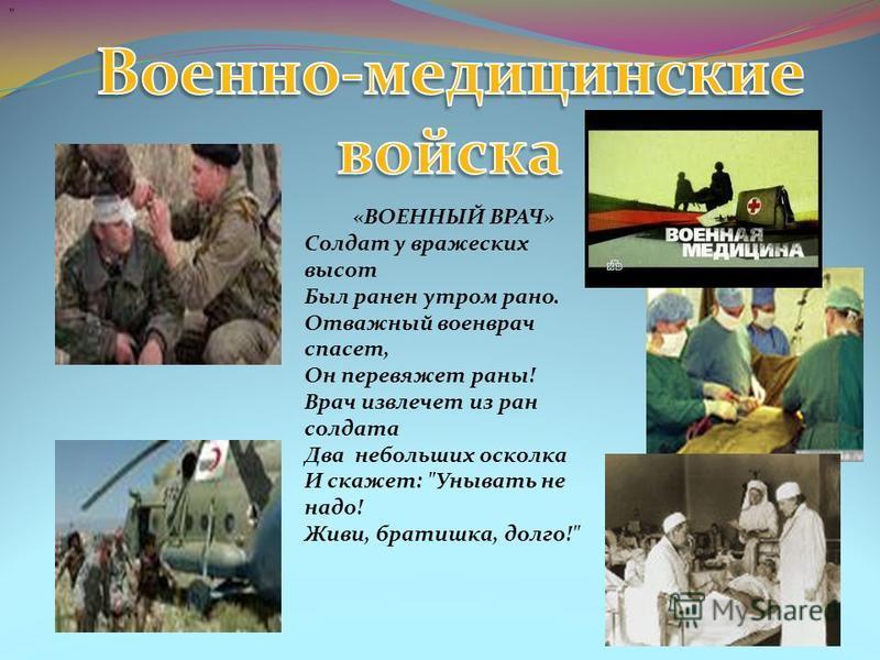 «ВОЕННЫЙ ВРАЧ» Солдат у вражеских высот Был ранен утром рано. Отважный военврач спасет, Он перевяжет раны! Врач извлечет из ран солдата Два небольших осколка И скажет: Унывать не надо! Живи, братишка, долго!