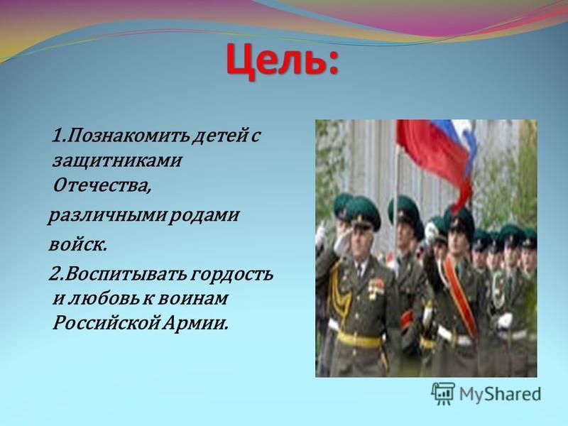 1. Познакомить детей с защитниками Отечества, различными родами войск. 2. Воспитывать гордость и любовь к воинам Российской Армии.