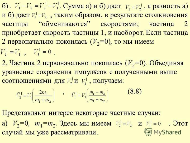 б).. Сумма а) и б) дает, а разность а) и б) дает, таким образом, в результате столкновения частицы обмениваются скоростями; частица 2 приобретает скорость частицы 1, и наоборот. Если частица 2 первоначально покоилась (V 2 =0), то мы имеем,. 2. Частиц