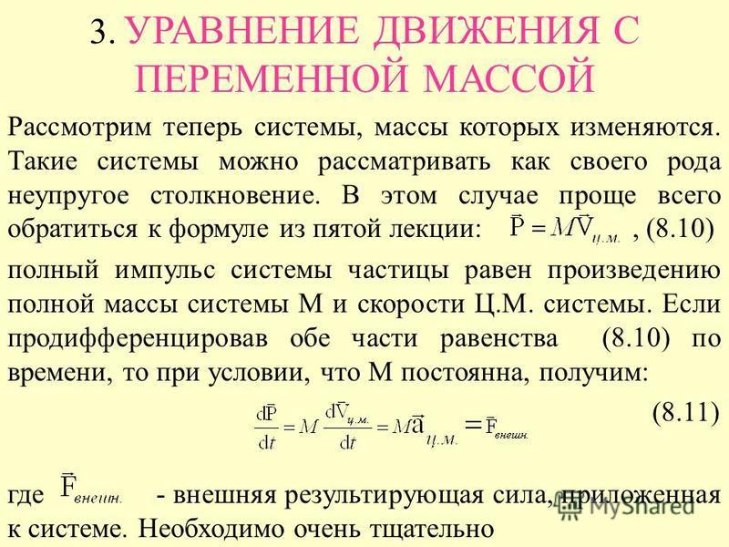 3. УРАВНЕНИЕ ДВИЖЕНИЯ С ПЕРЕМЕННОЙ МАССОЙ Рассмотрим теперь системы, массы которых изменяются. Такие системы можно рассматривать как своего рода неупругое столкновение. В этом случае проще всего обратиться к формуле из пятой лекции:, (8.10) полный им