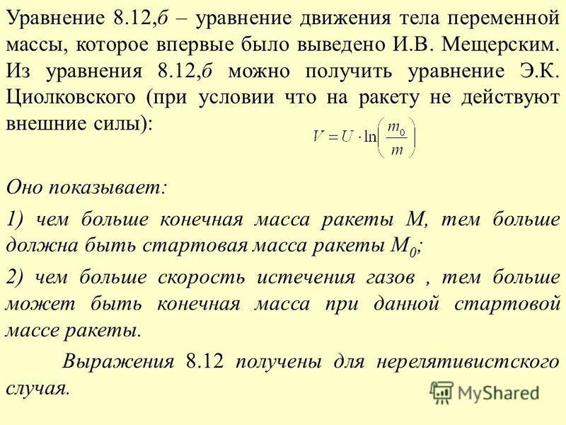 Уравнение 8.12,б – уравнение движения тела переменной массы, которое впервые было выведено И.В. Мещерским. Из уравнения 8.12,б можно получить уравнение Э.К. Циолковского (при условии что на ракету не действуют внешние силы): Оно показывает: 1) чем бо