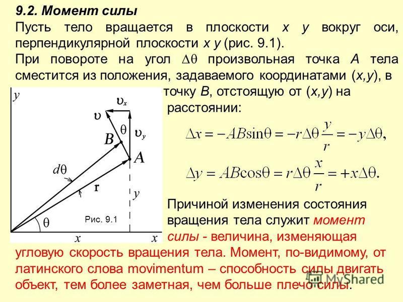 9.2. Момент силы Пусть тело вращается в плоскости x y вокруг оси, перпендикулярной плоскости x y (рис. 9.1). При повороте на угол произвольная точка А тела сместится из положения, задаваемого координатами (x,y), в точку В, отстоящую от (x,y) на расст