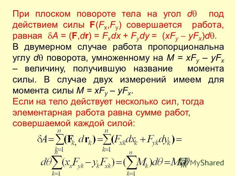 При плоском повороте тела на угол d под действием силы F(F x,F y ) совершается работа, равная A = (F,dr) = F x dx + F y dy = (xF y yF x )d. В двумерном случае работа пропорциональна углу d поворота, умноженному на M = xF y – yF x – величину, получивш