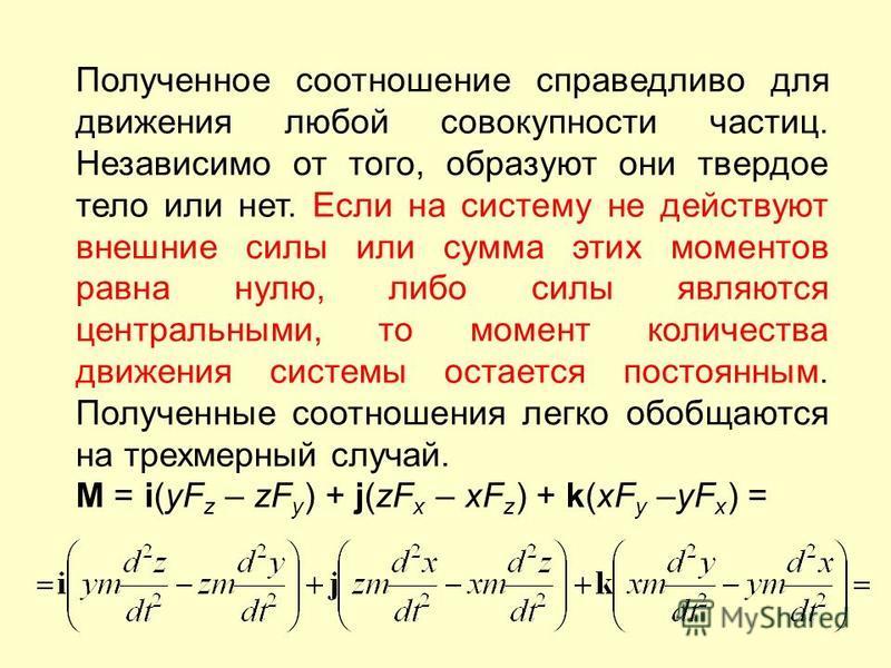 Полученное соотношение справедливо для движения любой совокупности частиц. Независимо от того, образуют они твердое тело или нет. Если на систему не действуют внешние силы или сумма этих моментов равна нулю, либо силы являются центральными, то момент