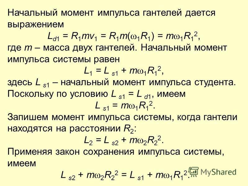 Начальный момент импульса гантелей дается выражением L d1 = R 1 mv 1 = R 1 m( 1 R 1 ) = m 1 R 1 2, где m – масса двух гантелей. Начальный момент импульса системы равен L 1 = L s1 + m 1 R 1 2, здесь L s1 – начальный момент импульса студента. Поскольку