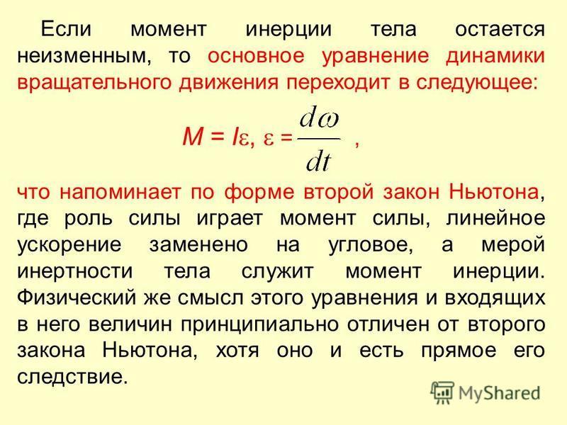 Если момент инерции тела остается неизменным, то основное уравнение динамики вращательного движения переходит в следующее: M = I, =, что напоминает по форме второй закон Ньютона, где роль силы играет момент силы, линейное ускорение заменено на углово