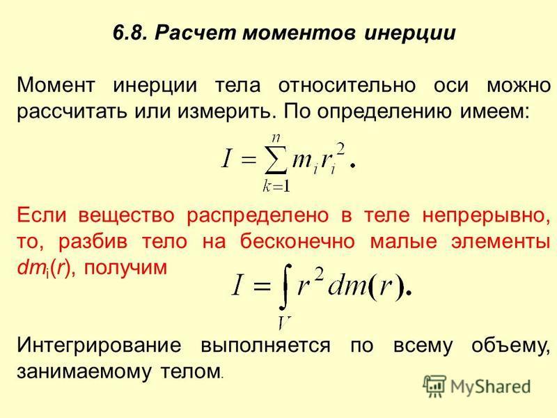 6.8. Расчет моментов инерции Момент инерции тела относительно оси можно рассчитать или измерить. По определению имеем: Если вещество распределено в теле непрерывно, то, разбив тело на бесконечно малые элементы dm i (r), получим Интегрирование выполня