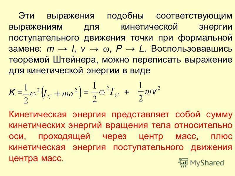 Эти выражения подобны соответствующим выражениям для кинетической энергии поступательного движения точки при формальной замене: m I, v, P L. Воспользовавшись теоремой Штейнера, можно переписать выражение для кинетической энергии в виде K = = + Кинети