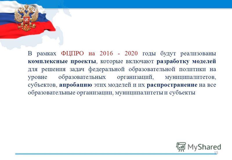 15 В рамках ФЦПРО на 2016 - 2020 годы будут реализованы комплексные проекты, которые включают разработку моделей для решения задач федеральной образовательной политики на уровне образовательных организаций, муниципалитетов, субъектов, апробацию этих