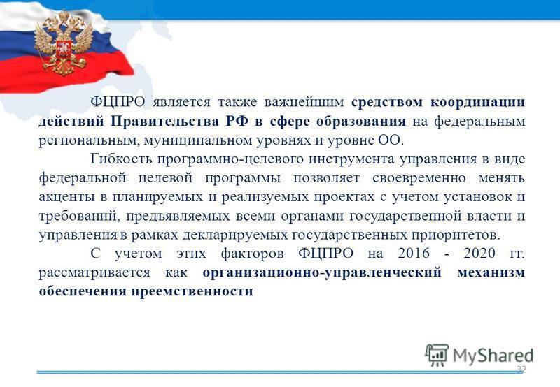 32 ФЦПРО является также важнейшим средством координации действий Правительства РФ в сфере образования на федеральным региональным, муниципальном уровнях и уровне ОО. Гибкость программно-целевого инструмента управления в виде федеральной целевой прогр