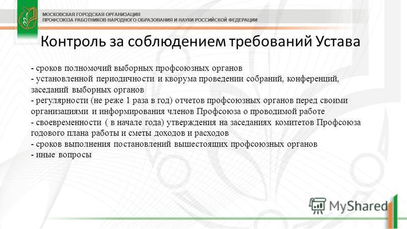 Контроль за соблюдением требований Устава - сроков полномочий выборных профсоюзных органов - установленной периодичности и кворума проведении собраний, конференций, заседаний выборных органов - регулярности (не реже 1 раза в год) отчетов профсоюзных
