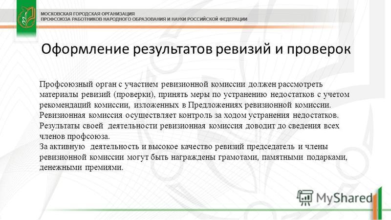 Оформление результатов ревизий и проверок Профсоюзный орган с участием ревизионной комиссии должен рассмотреть материалы ревизий (проверки), принять меры по устранению недостатков с учетом рекомендаций комиссии, изложенных в Предложениях ревизионной
