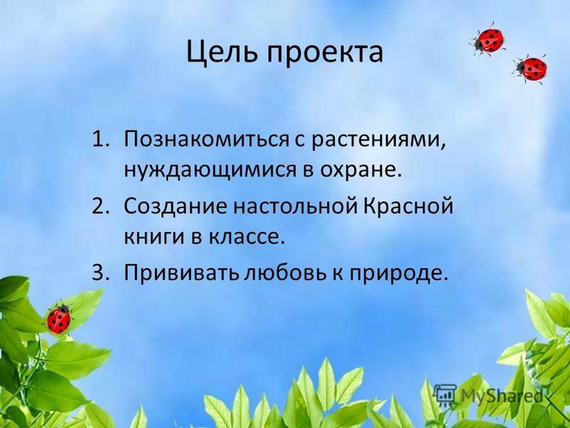 Цель проекта 1. Познакомиться с растениями, нуждающимися в охране. 2. Создание настольной Красной книги в классе. 3. Прививать любовь к природе.