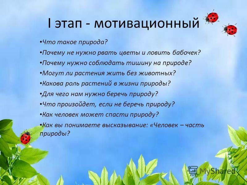I этап - мотивационный Что такое природа? Почему не нужно рвать цветы и ловить бабочек? Почему нужно соблюдать тишину на природе? Могут ли растения жить без животных? Какова роль растений в жизни природы? Для чего нам нужно беречь природу? Что произо