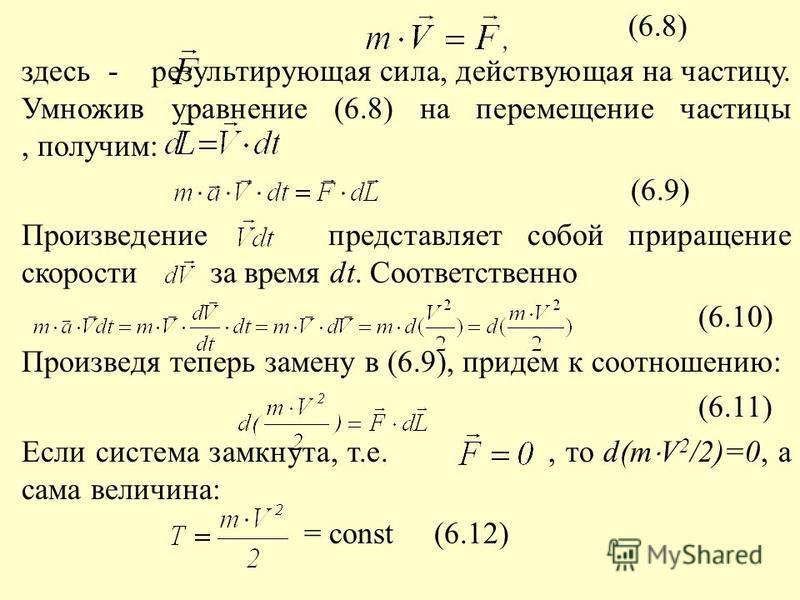 (6.8) здесь - результирующая сила, действующая на частицу. Умножив уравнение (6.8) на перемещение частицы, получим (6.9) Произведение представляет собой приращение скорости за время dt. Соответственно (6.10) Произведя теперь замену в (6.9), придем к