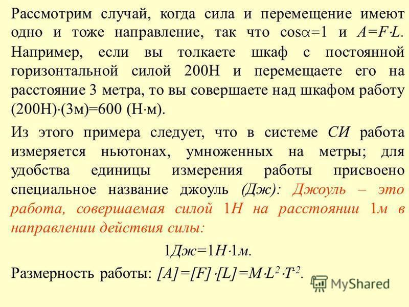 Рассмотрим случай, когда сила и перемещение имеют одно и тоже направление, так что cos α= 1 и A=F L. Например, если вы толкаете шкаф с постоянной горизонтальной силой 200Н и перемещаете его на расстояние 3 метра, то вы совершаете над шкафом работу (2