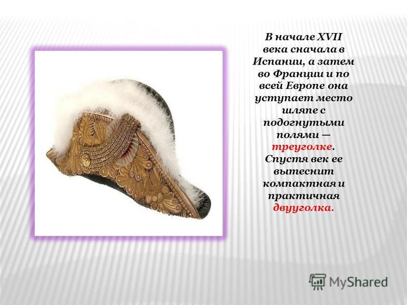 В начале XVII века сначала в Испании, а затем во Франции и по всей Европе она уступает место шляпе с подогнутыми полями треуголке. Спустя век ее вытеснит компактная и практичная двууголка.