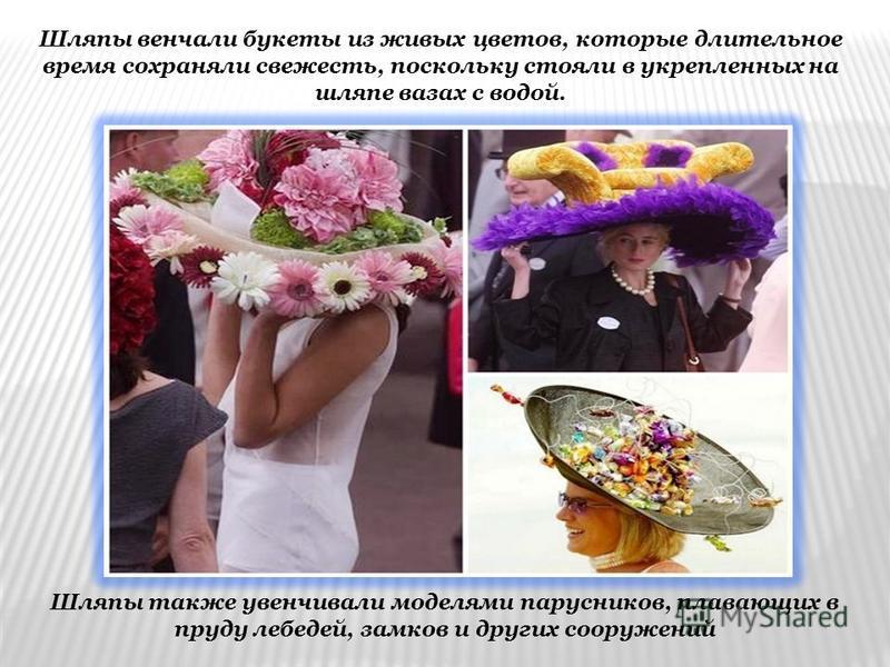 Шляпы также увенчивали моделями парусников, плавающих в пруду лебедей, замков и других сооружений Шляпы венчали букеты из живых цветов, которые длительное время сохраняли свежесть, поскольку стояли в укрепленных на шляпе вазах с водой.
