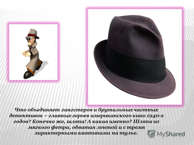 Что объединяет гангстеров и брутальных частных детективов – главных героев американского кино 1940-х годов? Конечно же, шляпа! А какая именно? Шляпа из мягкого фетра, обвитая лентой и с тремя характерными вмятинами на тулье.