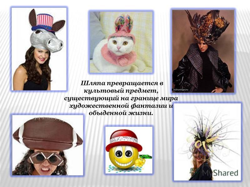 Шляпа превращается в культовый предмет, существующий на границе мира художественной фантазии и обыденной жизни.
