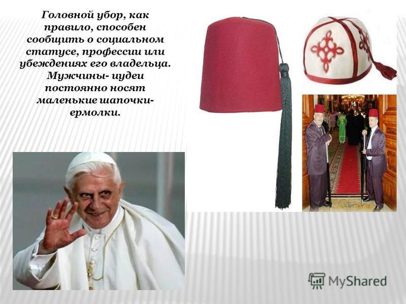 Головной убор, как правило, способен сообщить о социальном статусе, профессии или убеждениях его владельца. Мужчины- иудеи постоянно носят маленькие шапочки- ермолки.