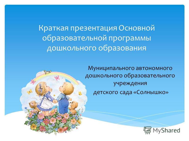 Краткая презентация Основной образовательной программы дошкольного образования Муниципального автономного дошкольного образовательного учреждения детского сада «Солнышко»
