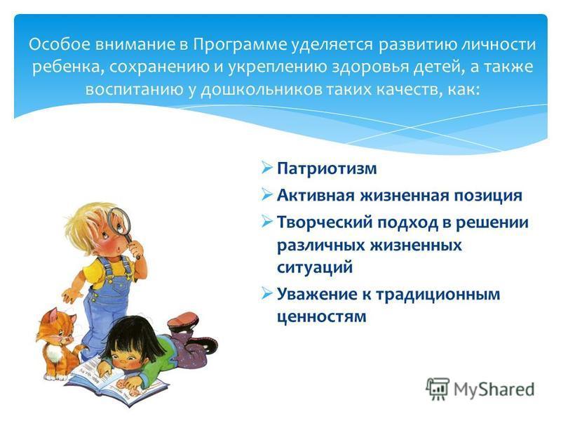 Патриотизм Активная жизненная позиция Творческий подход в решении различных жизненных ситуаций Уважение к традиционным ценностям Особое внимание в Программе уделяется развитию личности ребенка, сохранению и укреплению здоровья детей, а также воспитан