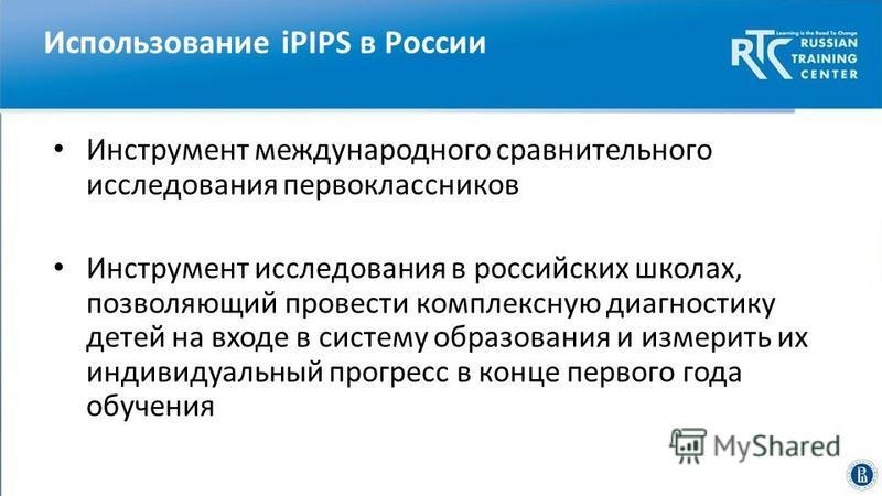 Использование iPIPS в России Инструмент международного сравнительного исследования первоклассников Инструмент исследования в российских школах, позволяющий провести комплексную диагностику детей на входе в систему образования и измерить их индивидуал
