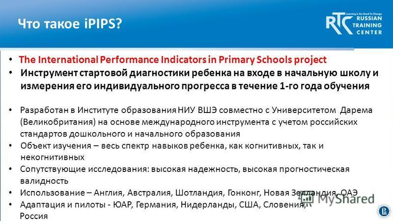 Что такое iPIPS? The International Performance Indicators in Primary Schools project Инструмент стартовой диагностики ребенка на входе в начальную школу и измерения его индивидуального прогресса в течение 1-го года обучения Разработан в Институте обр
