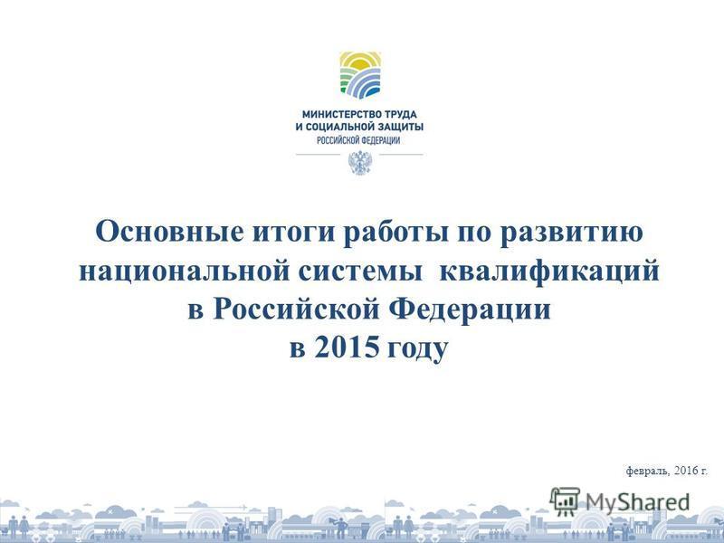 Основные итоги работы по развитию национальной системы квалификаций в Российской Федерации в 2015 году февраль, 2016 г.