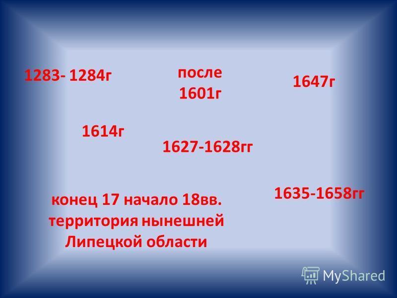 1283- 1284 г после 1601 г 1614 г 1627-1628 гг 1647 г 1635-1658 гг конец 17 начало 18 вв. территория нынешней Липецкой области