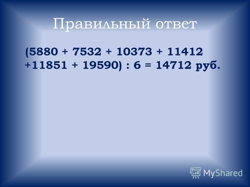 Правильный ответ (5880 + 7532 + 10373 + 11412 +11851 + 19590) : 6 = 14712 руб.