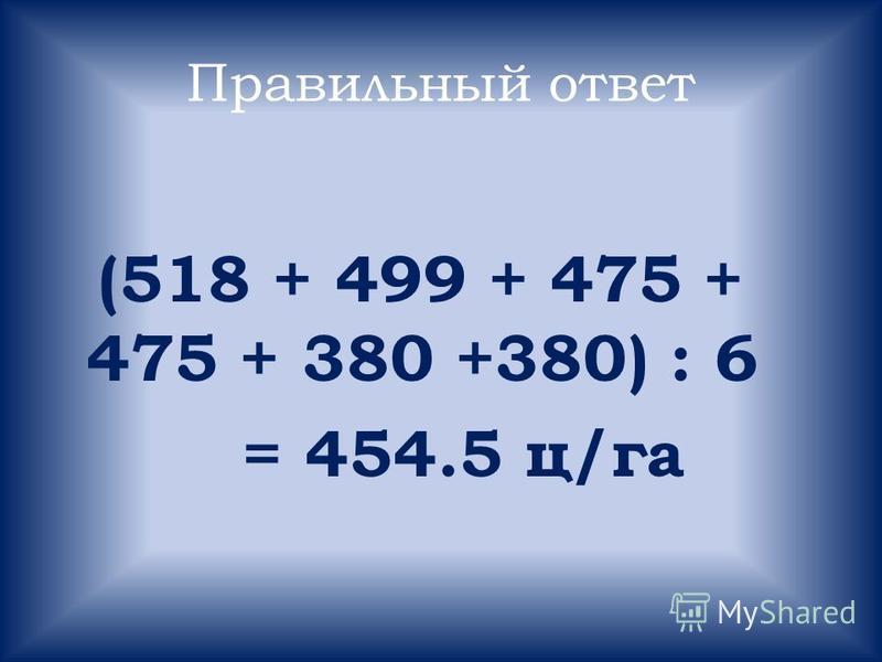Правильный ответ (518 + 499 + 475 + 475 + 380 +380) : 6 = 454.5 ц/га