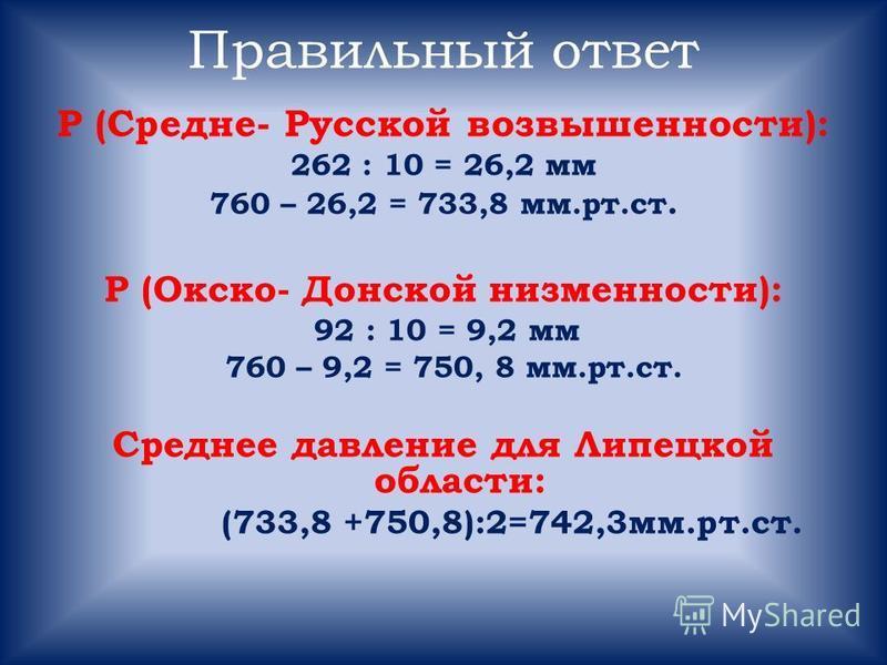 Правильный ответ Р (Средне- Русской возвышенности): 262 : 10 = 26,2 мм 760 – 26,2 = 733,8 мм.рт.ст. Р (Окско- Донской низменности): 92 : 10 = 9,2 мм 760 – 9,2 = 750, 8 мм.рт.ст. Среднее давление для Липецкой области: (733,8 +750,8):2=742,3 мм.рт.ст.